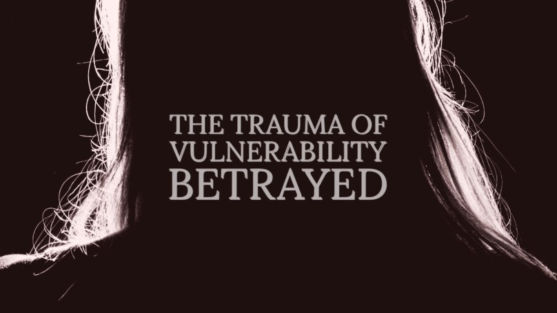 The Trauma of Vulnerability Betrayed