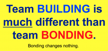 Team BUILDING exercise generate change and improved results. Bonding does nothing.