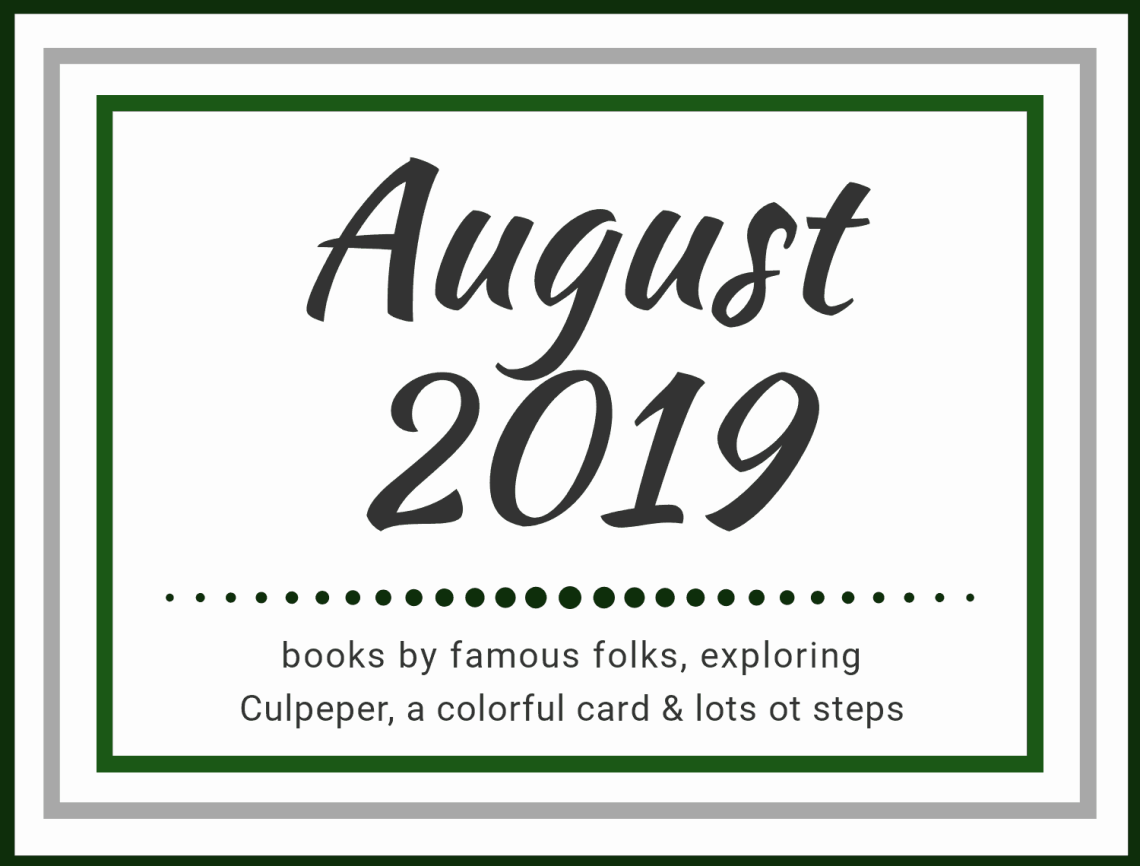 August 2019: Books by famous folks, exploring Culpeper, a colorful card, and lots of steps.