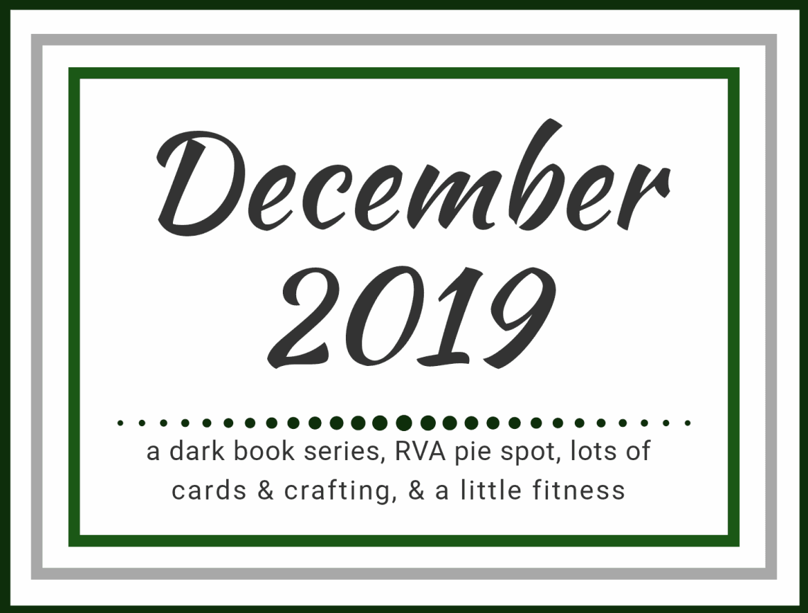 December 2019: a dark book series, RVA pie shop, lots of cards & crafting, and a little fitness