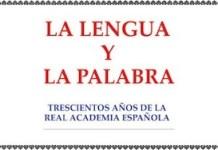 La Lengua y la Palabra. Trescientos Años de la Real Academia Española