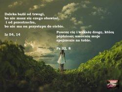 Odwagi! :-) Wszechmocny Bóg jest Twoim Ojcem :-)
