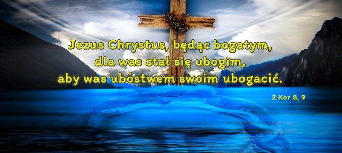 Jezus Chrystus będąc bogatym dla was stał się ubogim…