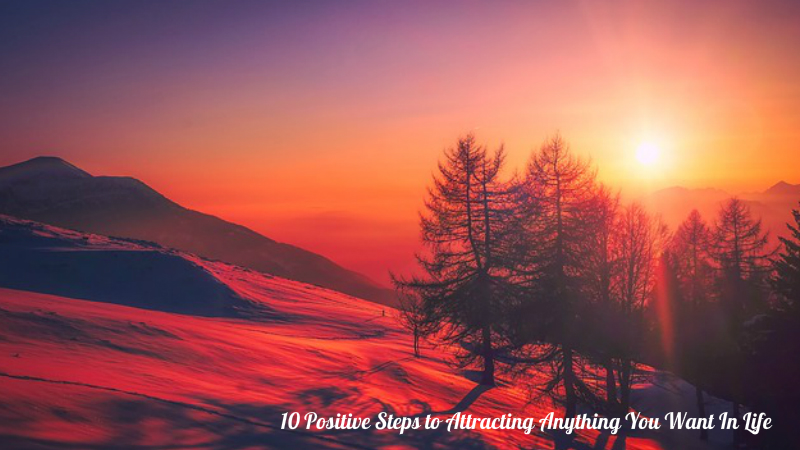 10 Positive Steps to Attracting Anything You Want In Life