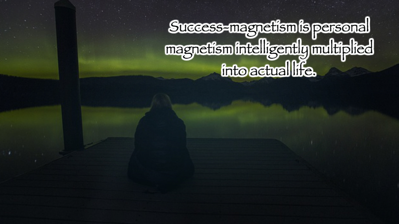 Success-magnetism is personal magnetism intelligently multiplied into actual life.