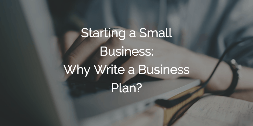 Starting a Small Business - Why Write a Business Plan?