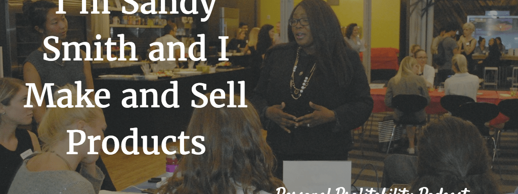 PPP051: I'm Sandy Smith and I Make and Sell Products