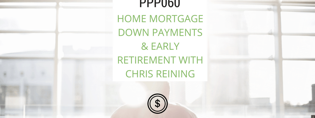PPP060: Home Mortgage Down Payments & Early Retirement with Chris Reining