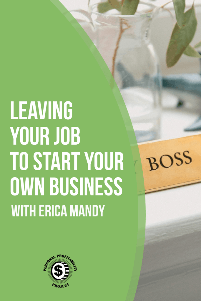 Leaving your job to start your own business with Erica Mandy- PersonalProfitability.com