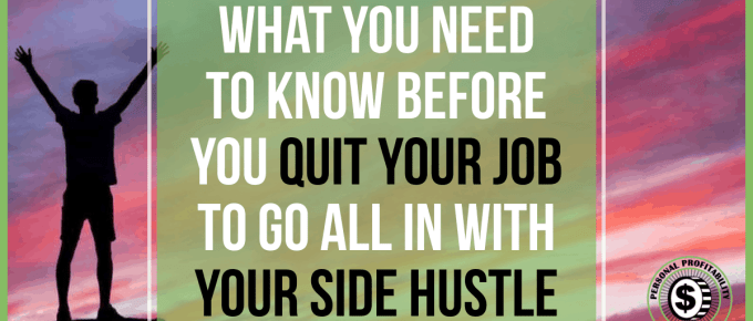 What You Need to Know Before You Quit Your Job to Go All in With Your Side Hustle- PersonalProfitability.com
