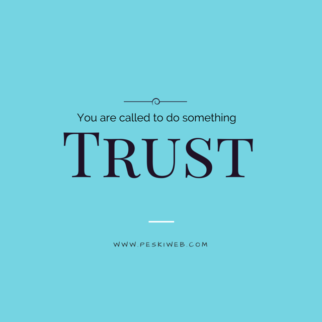 You are called to do something. Trust.