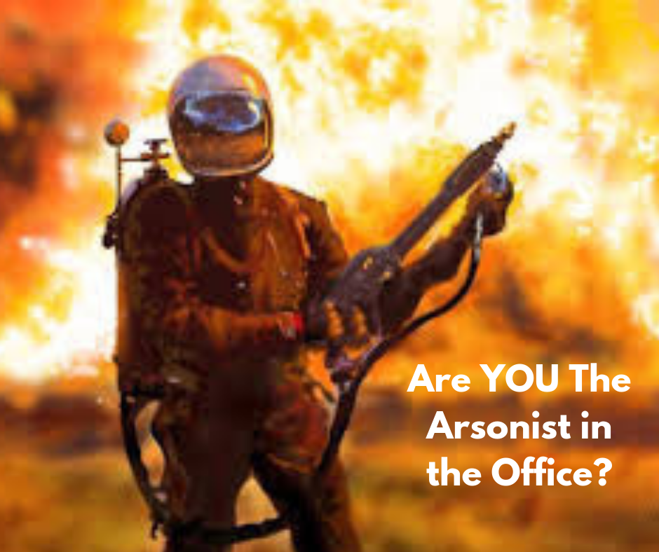 Are YOU The Arsonist in the Office