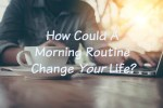 How To Create A 'Life Changing' Morning Routine