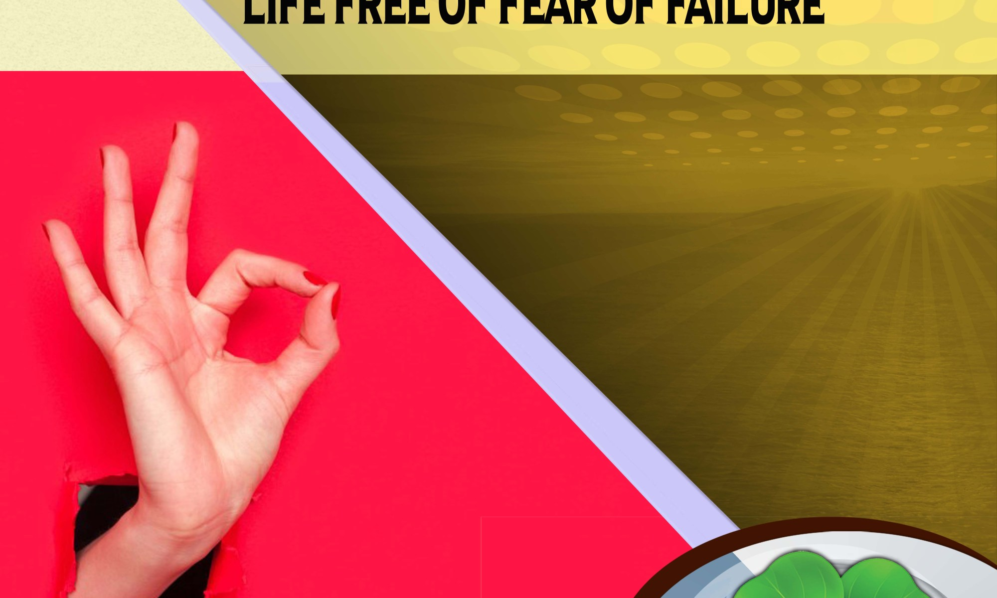 WELCOME LIFE FREE OF FEAR OF FAILURE
