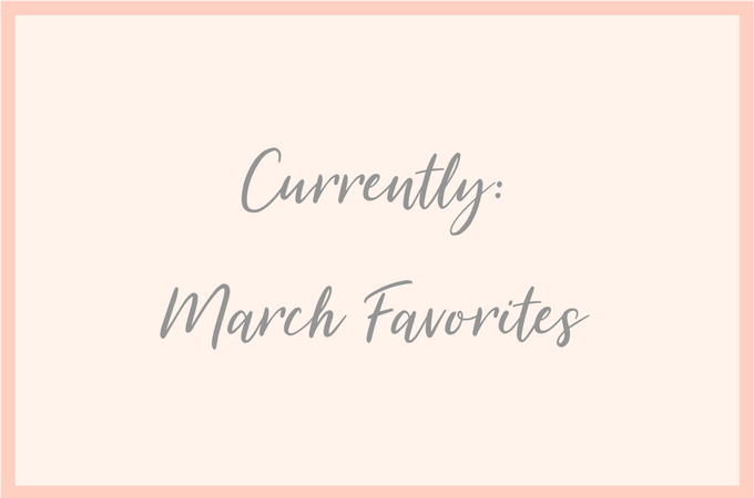 Currently: March 2018 Favorites