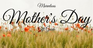Marvelous Mother's Day Gift Guide