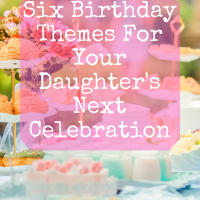 Six Birthday Themes For Your Daughter's Next Celebration