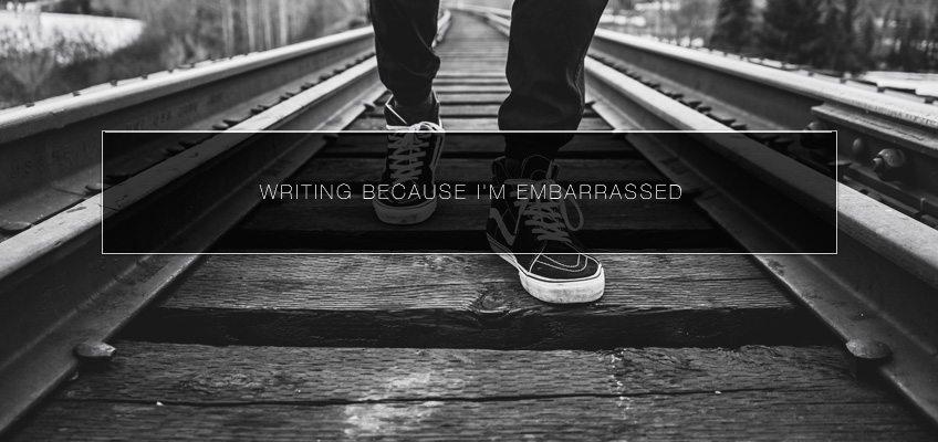 Writing Because I'm Embarrassed