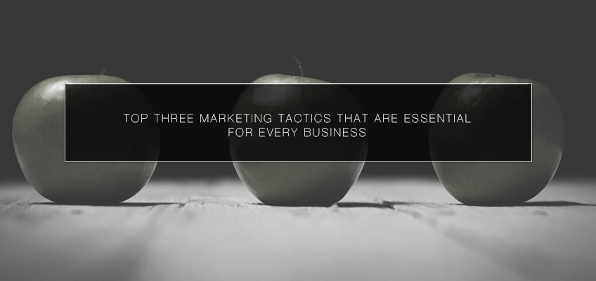 Top Three Marketing Tactics that Are Essential for Every Business
