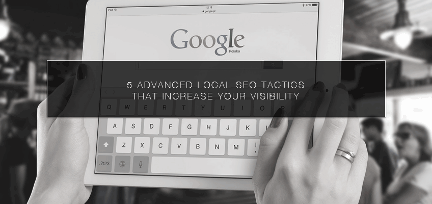 5 Advanced Local SEO Tactics That Increase Your Visibility