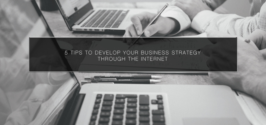 5 Tips to Develop Your Business Strategy Through the Internet