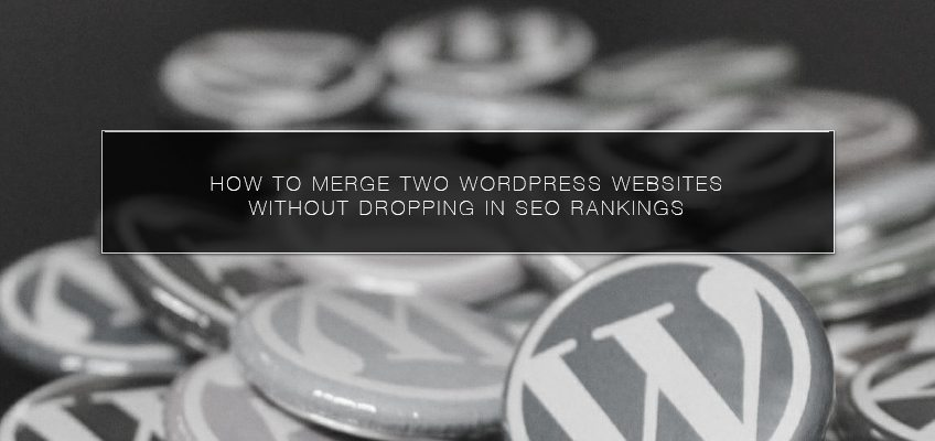 How to Merge Two WordPress Websites without Dropping in SEO Rankings