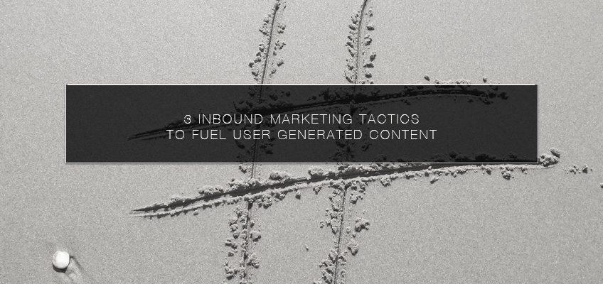 3 Inbound Marketing Tactics to Fuel User Generated Content
