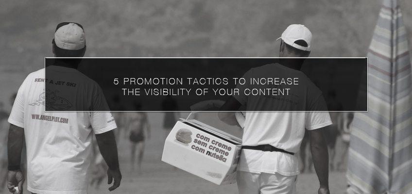 5 Promotion Tactics to Increase the Visibility of your Content