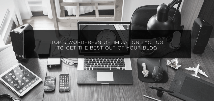 Top 5 WordPress Optimisation Tactics to Get the Best out of Your Blog