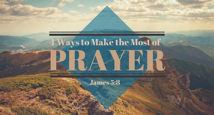 4 Ways to Make the Most of Prayer