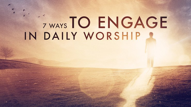 7 Ways to Engage in Daily Worship