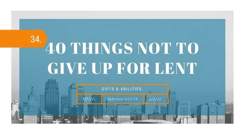 40 Things NOT to Give up for Lent: 34.Gifts&Abilities