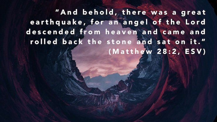 """And behold, there was a great earthquake, for an angel of the Lord descended from heaven and came and rolled back the stone and sat on it."" (Matthew 28:2, ESV)"