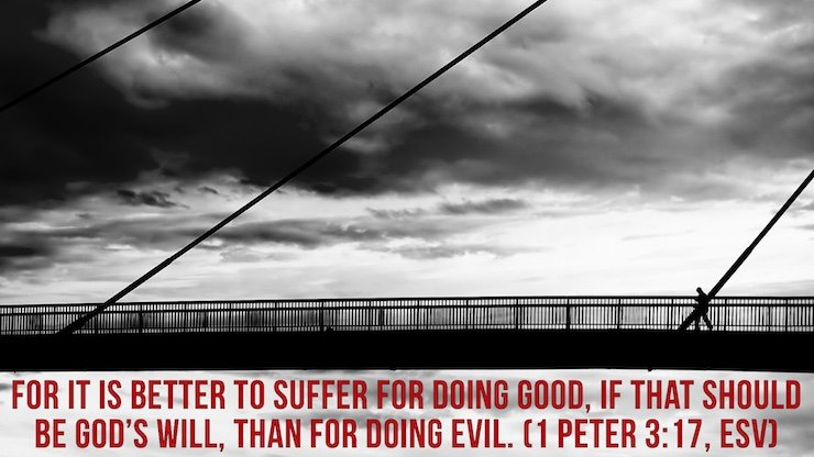 For it is better to suffer for doing good, if that should be God's will, than for doing evil. (1 Peter 3:17, ESV)