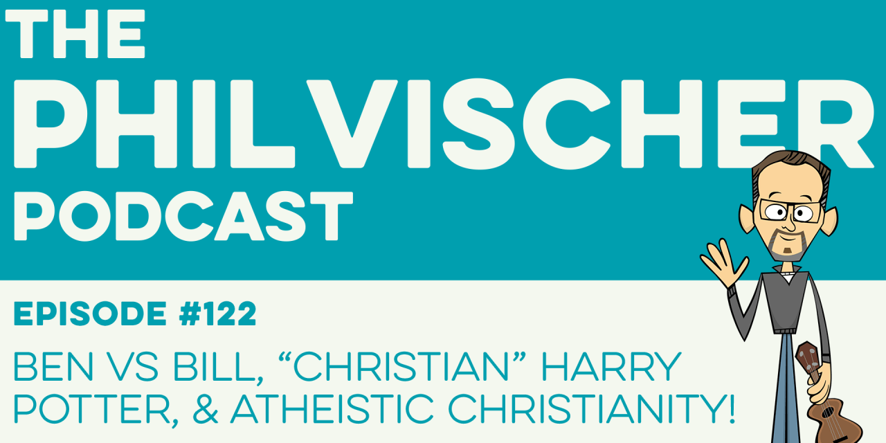 "Episode 122: Ben vs. Bill, ""Christian"" Harry Potter, and Atheistic Christianity!"