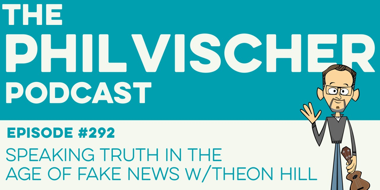 Episode 292: Speaking Truth in the Age of Fake News w/Theon Hill