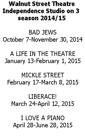 Walnut Street Theatre Season 2014-2015 BAD JEWS October 7-November 30, 2014  A LIFE IN THE THEATRE January 13-February 1, 2015  MICKLE STREET February 17-March 8, 2015  LIBERACE! March 24-April 12, 2015  I LOVE A PIANO April 28-June 28, 2015