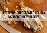 Leftovers: Chef Created Holiday Inspired Turkey Recipes
