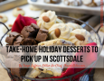Take-Home Holiday Desserts to Pick Up in Scottsdale