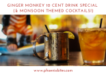 GINGER MONKEY 10 CENT DRINK SPECIAL (& MONSOON THEMED COCKTAILS!)