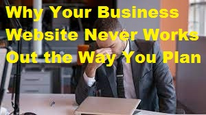 Why Your Business Website Never Works Out the Way You Plan