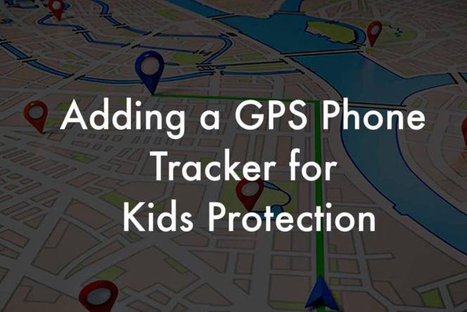 Add a GPS Phone Tracker for kids protection