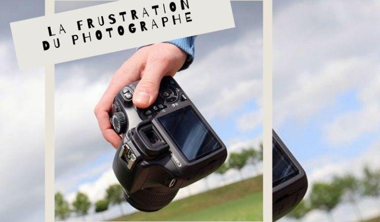la frustration du photographe l'éviter ou la surmonter