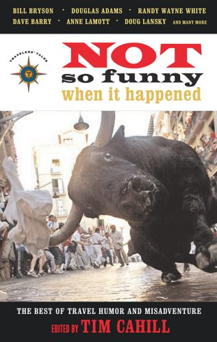 Not So Funny When It Happened: The Best of Travel Humor and Misadventure