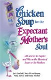 Chicken Soup for the Expectant Mother's Soul : 101 Stories to Inspire and Warm the Hearts of Soon-to-Be Mothers