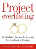 Project Everlasting: Two Bachelors Discover the Secrets of Americas Greatest Marriages