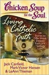 Chicken Soup for the Soul: Living Catholic Faith: 101 Stories to Offer Hope, Deepen Faith, and Spread Love (Chicken Soup for the Soul)