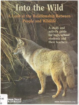 Into the Wild : A Look at the Relationship Between People and Wildlife: A study and activity guide for high-school students and their teachers