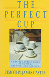 The Perfect Cup: a Coffee lover's Guide to Buying, Brewing and Tasting