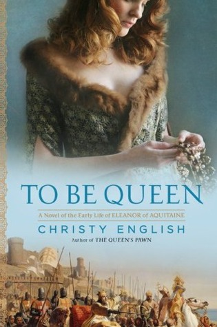 To Be Queen: A Novel of the Early Life of Eleanor of Aquitaine by Christy English